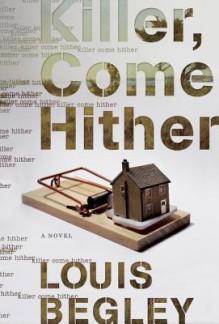 Killer, Come Hither: A Novel - Louis Begley