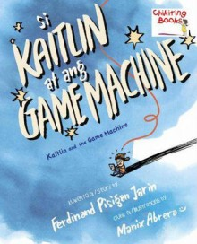 Si Kaitlin at ang Game Machine - Manix Abrera, Ferdinand Pisigan Jarin