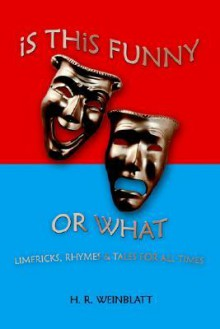 Is This Funny or What: Limericks, Rhymes and Tales for All Times - H.R. WEINBLATT, Weinblatt