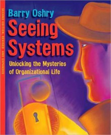 Seeing Systems: Unlocking the Mysteries of Organizational Life - Barry Oshry