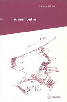 Aimer Satie: Portraits, Témoignages Et Analyses Contemporaines Du Compositeur - Philippe Olivier