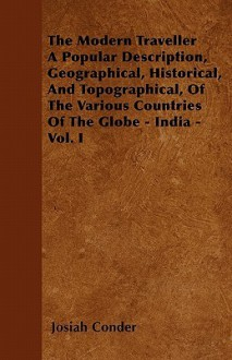 The Modern Traveller a Popular Description, Geographical, Historical, and Topographical, of the Various Countries of the Globe - India - Vol. I - Josiah Conder