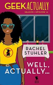 Well, Actually… (Geek Actually Season 1 Episode 10) - Rachel Stuhler,Melissa Blue,Cathy Yardley,Cecilia Tan