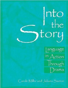 Into the Story: Language in Action Through Drama - Carole Miller, Juliana Saxton