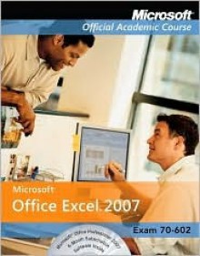 Microsoft Office Excel 2007: Exam 77-602 - MOAC (Microsoft Official Academic Course