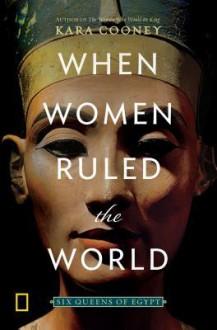 When Women Ruled the World: Six Queens of Egypt - Kara Cooney