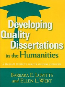 Developing Quality Dissertations in the Humanities: A Graduate Student's Guide to Achieving Excellence - Barbara E. Lovitts
