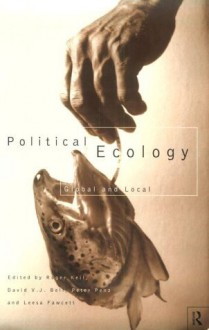 Political Ecology: Global and Local (Routledge Studies in Governance and Change in the Global Era) - Roger Keil, David Bell, Leesa Fawcett, Peter Penz