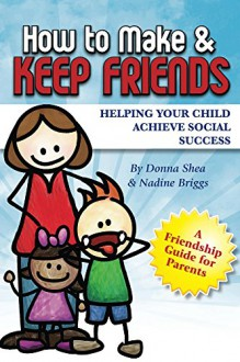 How to Make & Keep Friends: Helping Your Child Achieve Social Success - Donna Shea, Nadine Briggs