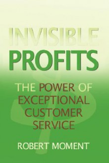 Invisible Profits: The Power of Exceptional Customer Service - Robert Moment