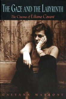 The Gaze and the Labyrinth: The Cinema of Liliana Cavani - Gaetana Marrone