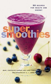 Super Smoothies: 50 Recipes for Health and Energy - Sara Corpening Whiteford;Mary Corpening Barber