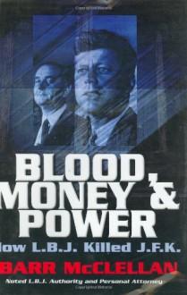 Blood, Money & Power: How L.B.J. Killed J.F.K. - Barr McClellan