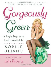 Gorgeously Green: 8 Simple Steps to an Earth-Friendly Life - Sophie Uliano