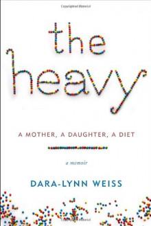 The Heavy: A Mother, A Daughter, A Diet--A Memoir - Dara-Lynn Weiss
