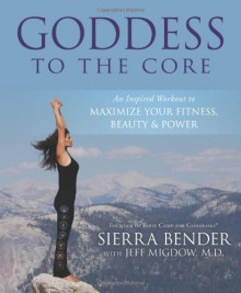 Goddess to the Core: An Inspired Workout to Maximize Your Fitness, Beauty & Power - Sierra Bender