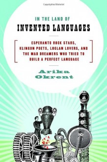 In the Land of Invented Languages: Esperanto Rock Stars, Klingon Poets, Loglan Lovers, and the Mad Dreamers Who Tried to Build a Perfect Language - Arika Okrent