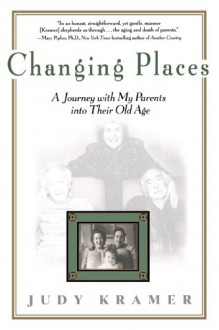 Changing Places: A Journey with my Parents into Their Old Age - Judy Kramer