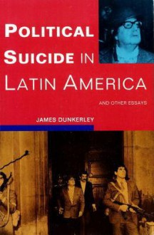 Political Suicide in Latin America and Other Essays: And Other Essays - James Dunkerley