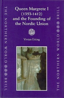 Queen Margrethe I, 1353-1412, and the Founding of the Nordic Union (Northern World, V. 9) - Vivian Etting