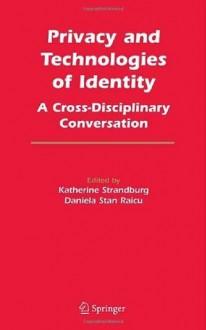 Privacy and Technologies of Identity: A Cross-Disciplinary Conversation - Katherine J. Strandburg, Daniela Stan Raicu
