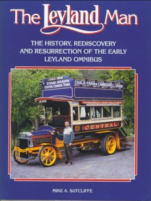 The Leyland Man: The History, Rediscovery and Resurrection of the Early Leyalnd Omnibus - Mike A Sitcliffe, Mike A. Sutcliffe