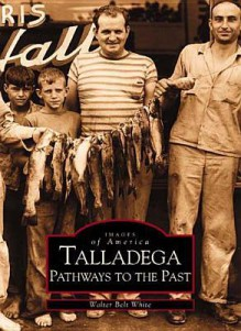 Talladega: Pathways to the Past (AL) (Images of America) - Walter Belt White