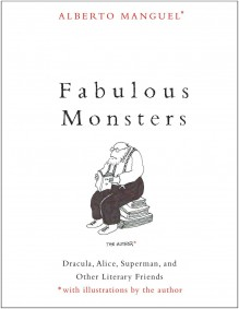 Fabulous Monsters: Dracula, Alice, Superman, and Other Literary Friends - Alberto Manguel