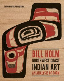 Northwest Coast Indian Art: An Analysis of Form, 50th Anniversary Edition - Bill Holm