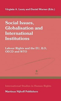 Social Issues, Globalisation and International Institutions: Labour Rights and the Eu, ILO, OECD and Wto - Virginia A. Leary