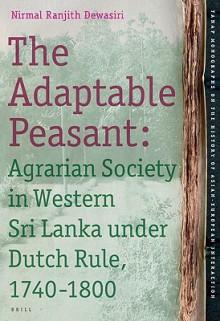 The Adaptable Peasant: Agrarian Society in Western Sri Lanka Under Dutch Rule, 1740-1800 - Nirmal Ranjith Dewasiri