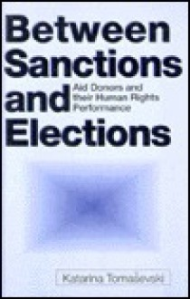 Between Sanctions and Elections: Aid Donors and Their Human Rights Performance - Katarina Tomasevski