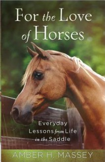 For the Love of Horses: Everyday Lessons from Life in the Saddle - Amber H. Massey