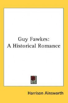 Guy Fawkes: A Historical Romance - Harrison Ainsworth