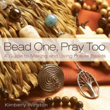 Bead One, Pray Too: A Guide to Making and Using Prayer Beads - Kimberly Winston