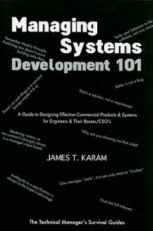 Managing Systems Development 101: A Guide to Designing Effective Commerical Products & Systems for Engineers & Their Bosses/CEOs - James T. Karam