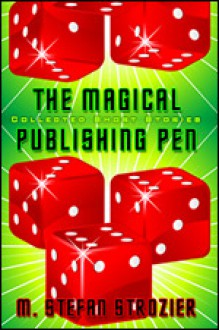 The Magical Publishing Pen: Collected Short Stories - M. Stefan Strozier, Matthew Glenn Ward
