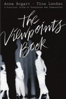The Viewpoints Book: A Practical Guide to Viewpoints and Composition - Anne Bogart, Tina Landau