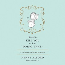 Would It Kill You to Stop Doing That?: A Modern Guide to Manners - Henry Alford, Henry Alford, Hachette Audio