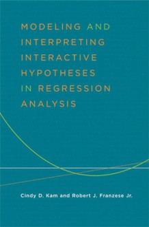 Modeling and Interpreting Interactive Hypotheses in Regression Analysis - Robert J Franzese, Cindy Kam