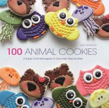 100 Animal Cookies: A Super Cute Menagerie to Decorate Step by Step - Lisa Snyder