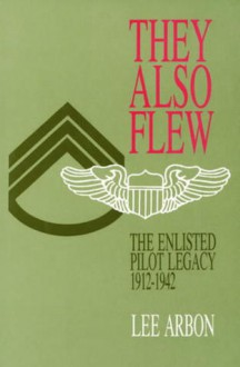 They Also Flew: The Enlisted Pilot Legacy, 1912-1942 - Lee Arbon