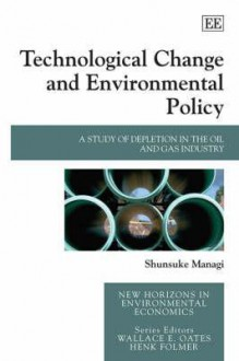Technological Change And Environmental Policy: A Study Of Depletion In The Oil And Gas Industry (New Horizons In Environmental Economics) - Shunsuke Managi