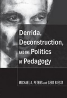 Derrida, Deconstruction, And The Politics Of Pedagogy (Counterpoints: Studies In The Postmodern Theory Of Education) - Michael A. Peters, Gert J.J. Biesta