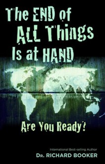 The End of All Things Is at Hand: Are You Ready? - Richard Booker