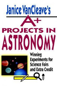 A+ Projects in Astronomy: Winning Experiments for Science Fairs and Extra Credit - Janice VanCleave