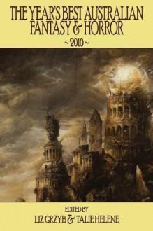 The Year's Best Australian Fantasy & Horror 2010 - Liz Grzyb, Talie Helene, Jason Fischer, Martin Livings