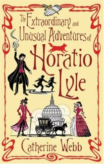 The Extraordinary and Unusual Adventures of Horatio Lyle - Catherine Webb