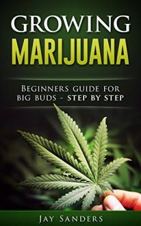 Marijuana: Growing Marijuana, Beginners guide for big buds - step by step (How to Grow Weed, Growing Marijuana Outdoors, Growing Marijuana Indoors, Marijuana Bible) - Jay Sanders