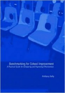 Benchmarking for School Improvement: A Practical Guide for Comparing and Achieving Effectiveness - Tony Kelly